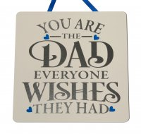 You are the Dad everyone wishes they had - Handmade Plaque