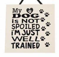 My dog is not spoiled just well trained - Handmade wooden plaque